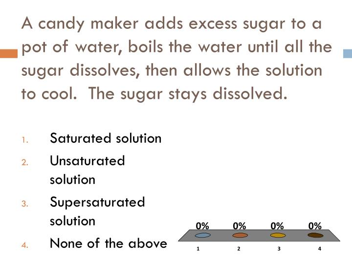 A candy maker adds excess sugar to a pot of water, boils the water until all the sugar dissolves, then allows the solution to cool.  The sugar stays dissolved.