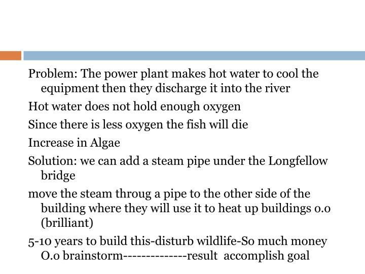 Problem: The power plant makes hot water to cool the equipment then they discharge it into the river