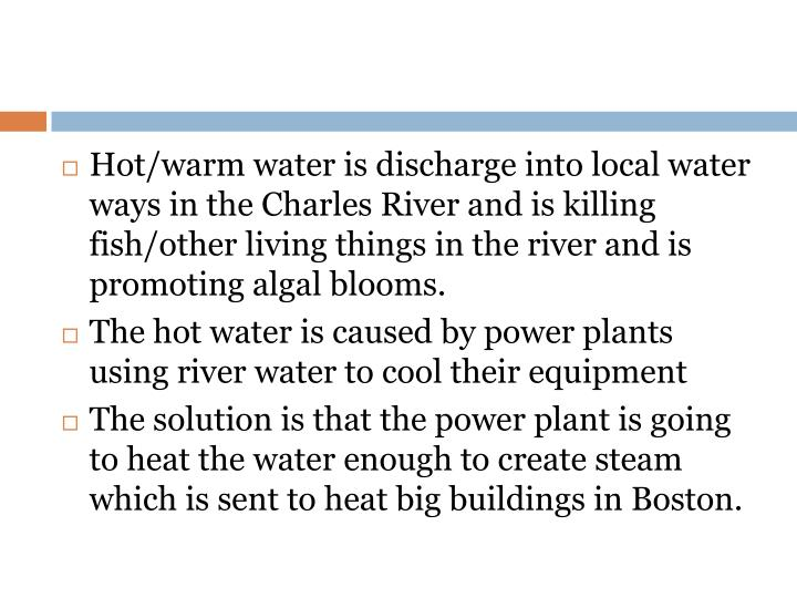 Hot/warm water is discharge into local water ways in the Charles River and is killing fish/other living things in the river and is promoting algal blooms.