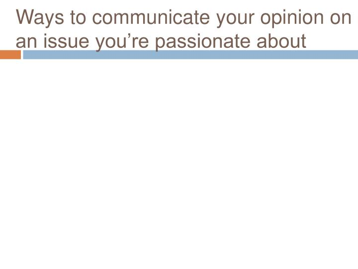 Ways to communicate your opinion on an issue you're passionate about