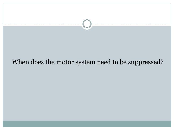 When does the motor system need to be suppressed?