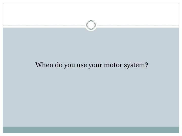 When do you use your motor system?