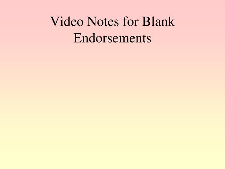 Video Notes for Blank Endorsements