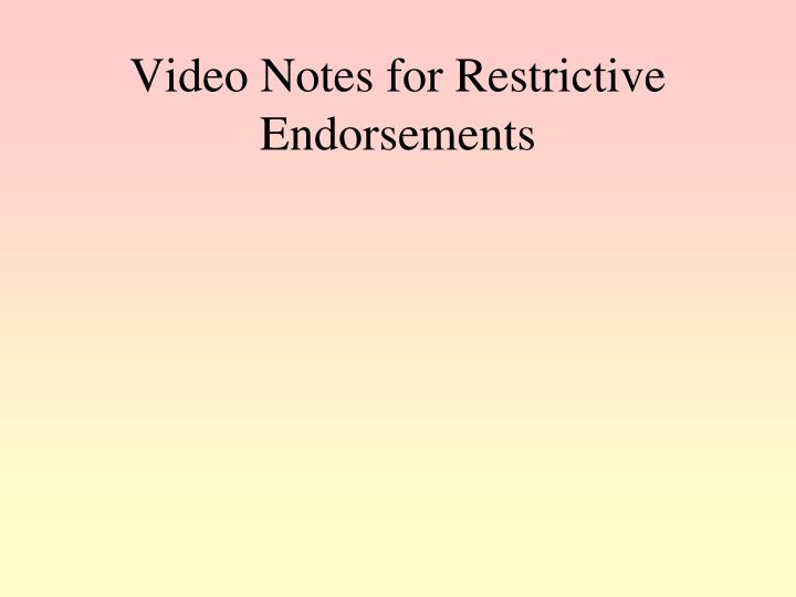 Video Notes for Restrictive Endorsements