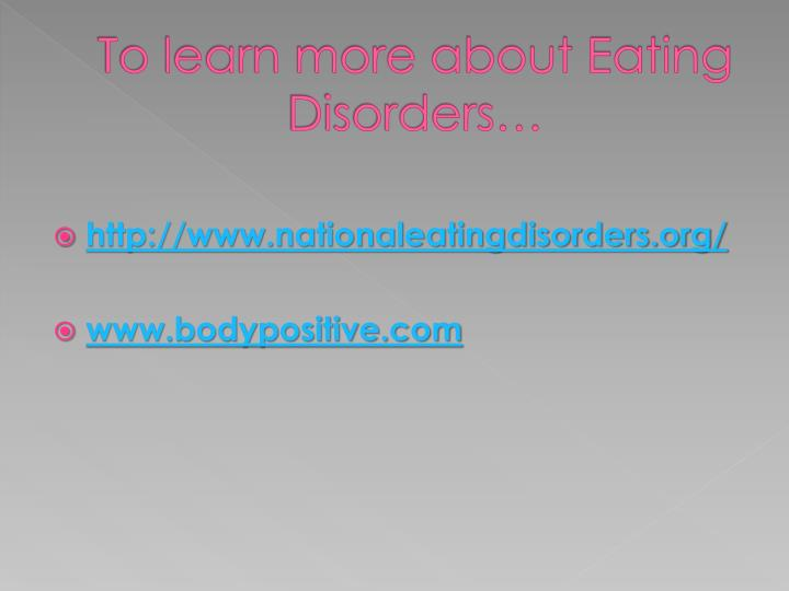 To learn more about Eating Disorders…