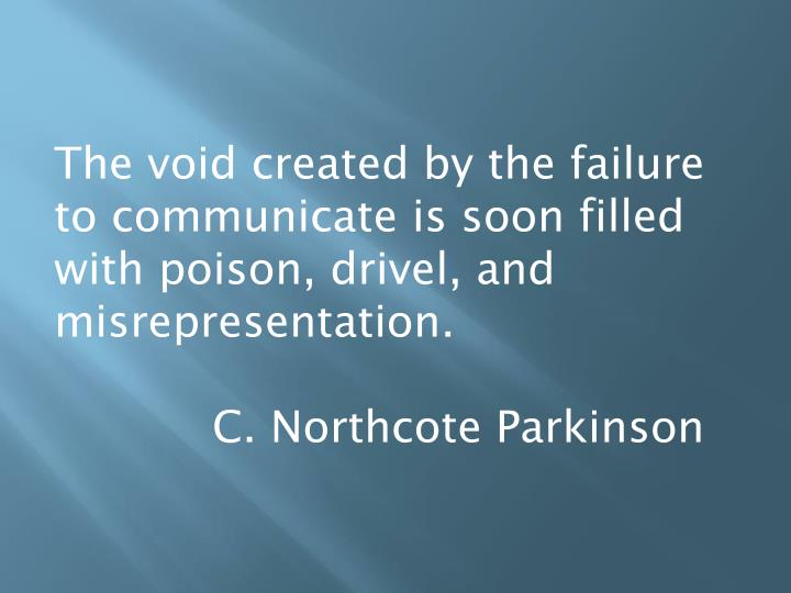 The void created by the failure to communicate is soon filled with poison, drivel, and misrepresentation.