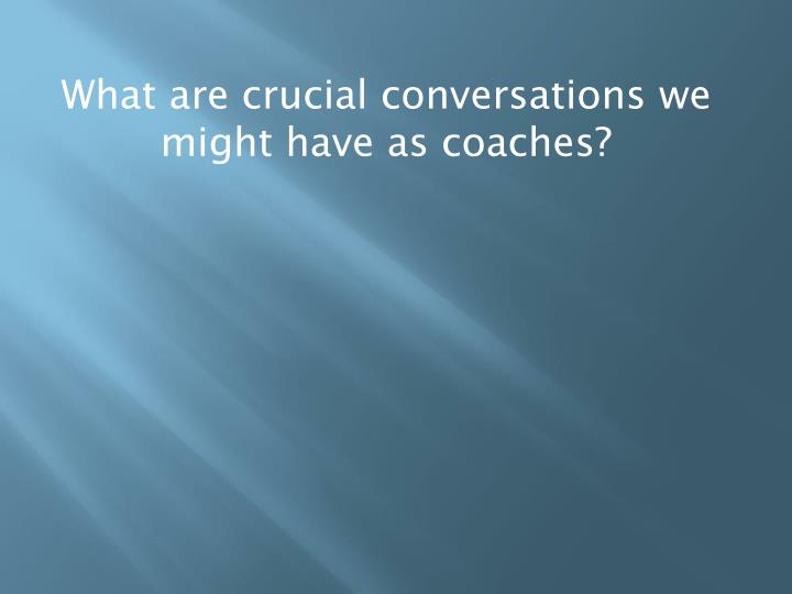 What are crucial conversations we might have as coaches