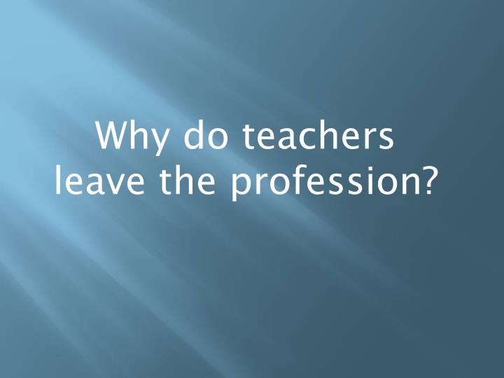 Why do teachers leave the profession?