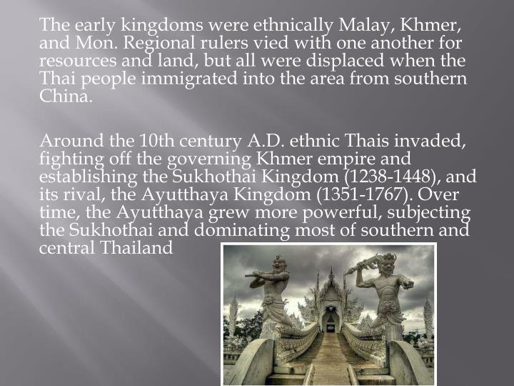 The early kingdoms were ethnically Malay, Khmer, and Mon. Regional rulers vied with one another for resources and land, but all were displaced when the Thai people immigrated into the area from southern China.