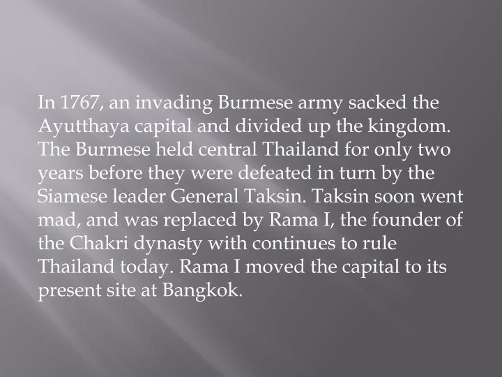 In 1767, an invading Burmese army sacked the Ayutthaya capital and divided up the kingdom. The Burmese held central Thailand for only two years before they were defeated in turn by the Siamese leader General