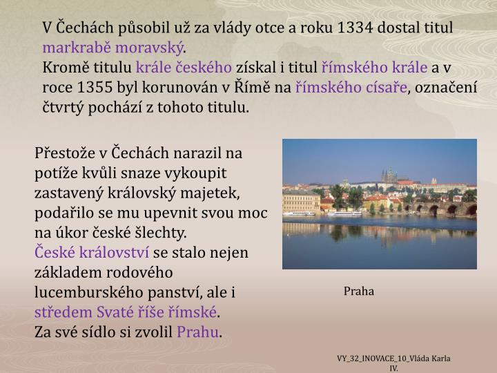 V Čechách působil už za vlády otce a roku 1334 dostal titul