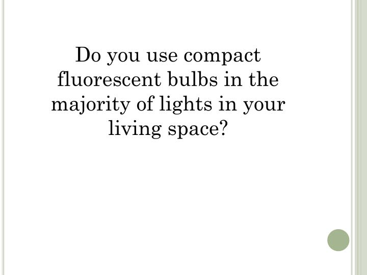 Do you use compact fluorescent bulbs in the majority of lights in your living space?