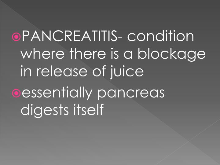 PANCREATITIS- condition where there is a blockage in release of juice