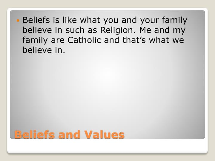 Beliefs is like what you and your family believe in such as Religion. Me and my family are Catholic and that's what we believe in.