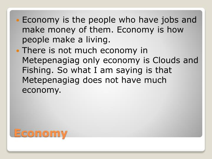 Economy is the people who have jobs and make money of them. Economy is how people make a living.
