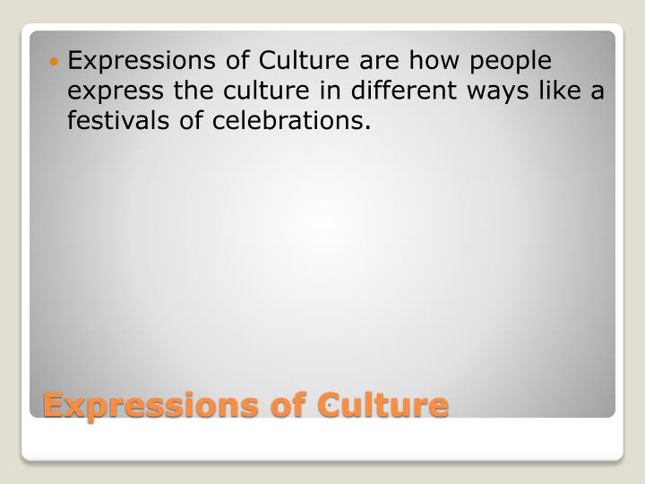 Expressions of Culture are how people express the culture in different ways like a festivals of celebrations.