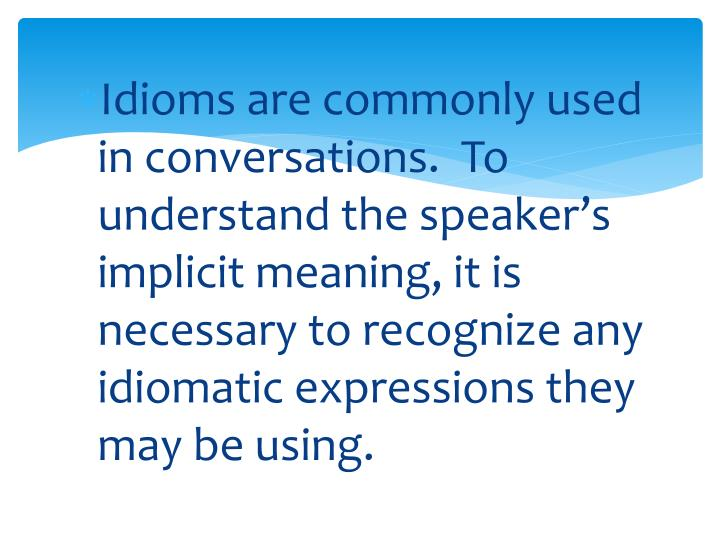 Idioms are commonly used in conversations.  To understand the speaker's implicit meaning, it is necessary to recognize any idiomatic expressions they may be