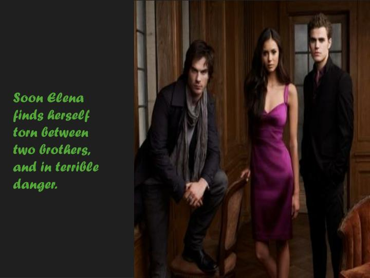 Soon Elena finds herself torn between two brothers,
