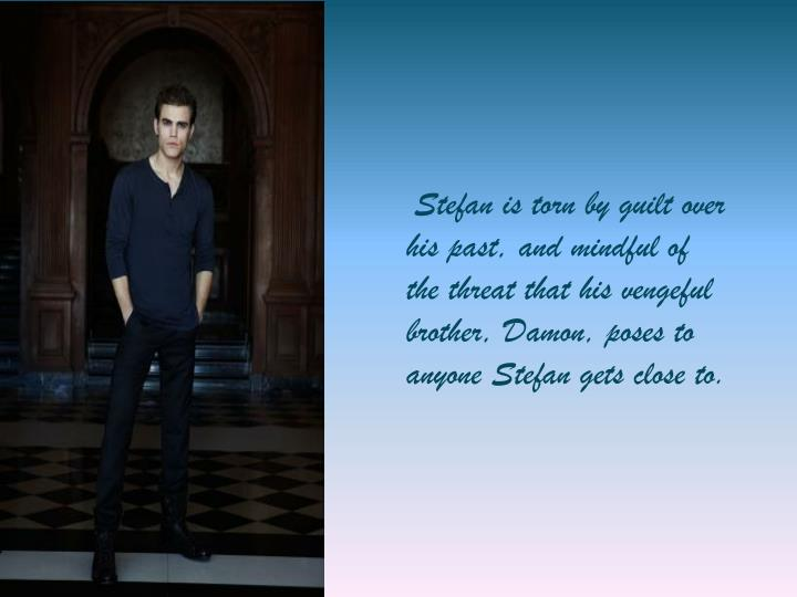 Stefan is torn by guilt over his past, and mindful of the threat that his vengeful brother, Damon, poses to anyone Stefan gets close to.