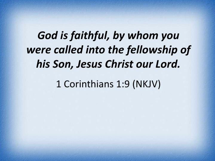God is faithful, by whom you were called into the fellowship of his Son, Jesus Christ our Lord.