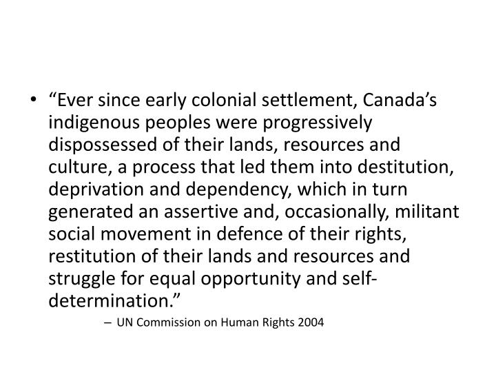 """""""Ever since early colonial settlement, Canada's indigenous peoples were progressively dispossessed of their lands, resources and culture, a process that led them into destitution, deprivation and dependency, which in turn generated an assertive and, occasionally, militant social movement in defence of their rights, restitution of their lands and resources and struggle for equal opportunity and self-determination."""""""