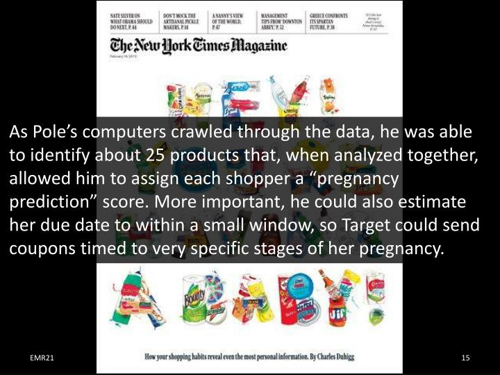 "As Pole's computers crawled through the data, he was able to identify about 25 products that, when analyzed together, allowed him to assign each shopper a ""pregnancy prediction"" score. More important, he could also estimate her due date to within a small window, so Target could send coupons timed to very specific stages of her pregnancy."