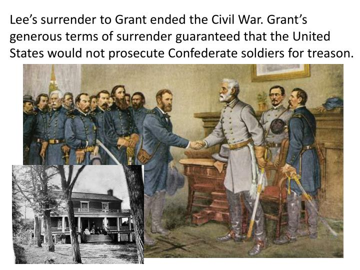 Lee's surrender to Grant ended the Civil War. Grant's generous terms of surrender guaranteed that the United States would not prosecute Confederate soldiers for treason.