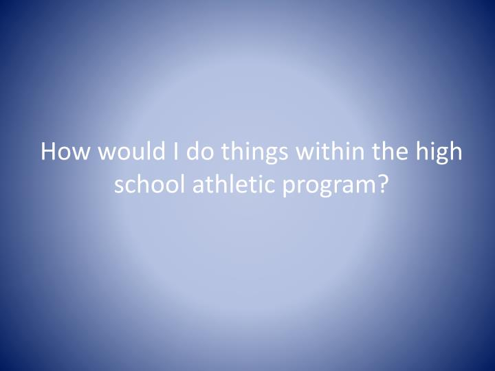 How would I do things within the high school athletic program?