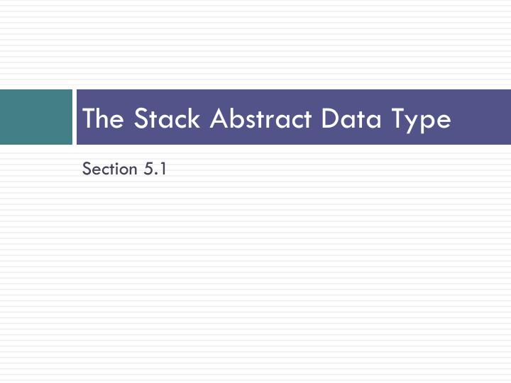 The Stack Abstract Data Type