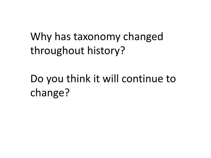 Why has taxonomy changed throughout history?