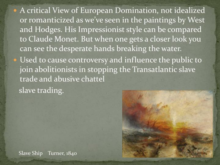 A critical View of European Domination, not idealized or romanticized as we've seen in the paintings by West and Hodges. His Impressionist style can be compared to Claude Monet. But when one gets a closer look you can see the desperate hands breaking the water.