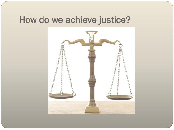 How do we achieve justice?