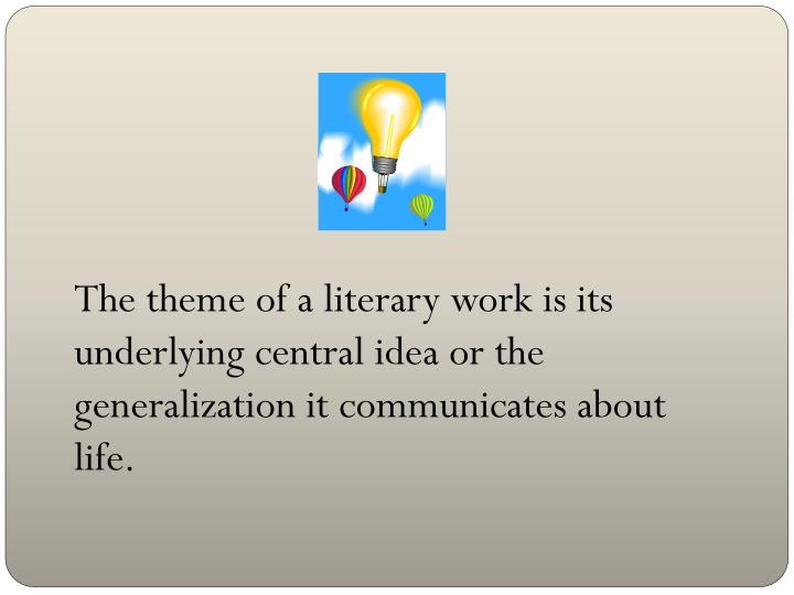 The theme of a literary work is its underlying central idea or the generalization it communicates about life.