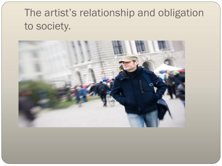 The artist's relationship and obligation to society.