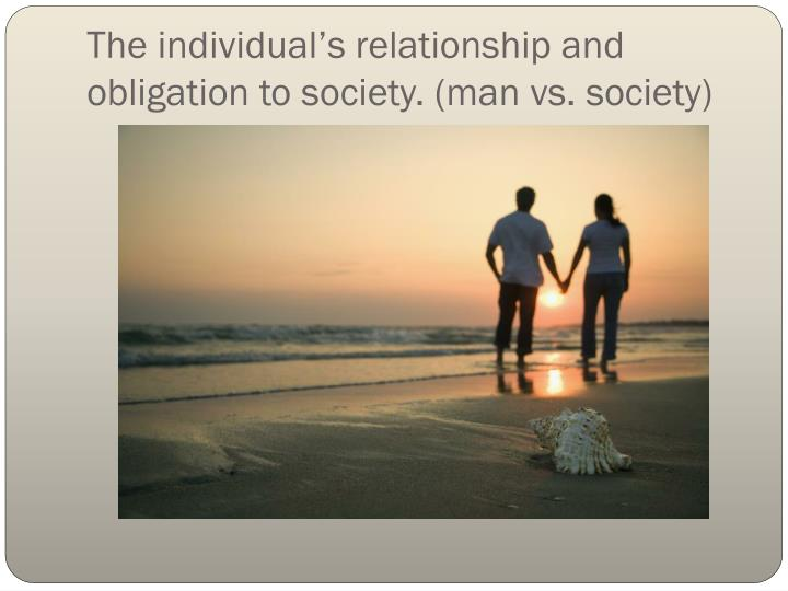The individual's relationship and obligation to society. (man vs. society)