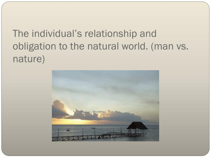 The individual's relationship and obligation to the natural world. (man vs. nature)