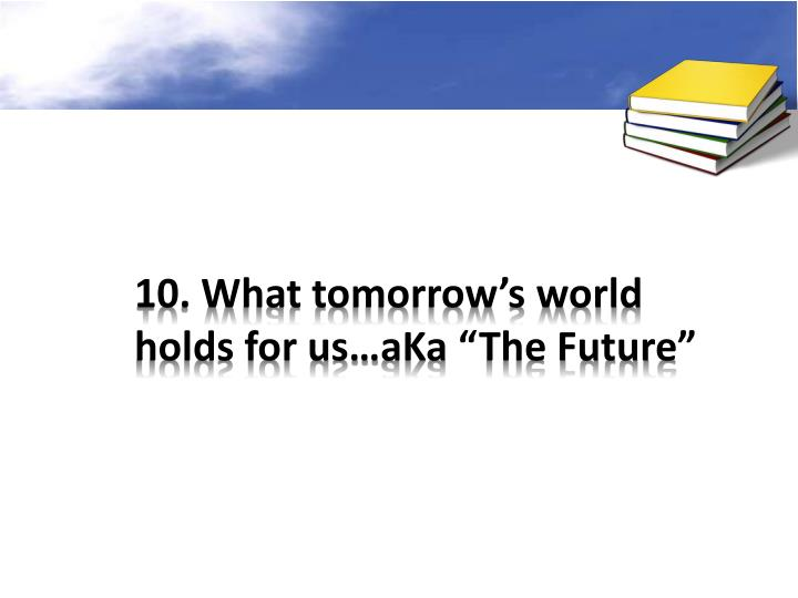 10. What tomorrow's world holds for us…