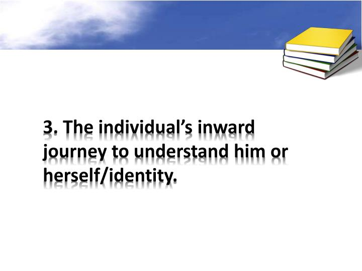 3. The individual's inward journey to understand him or herself/identity.