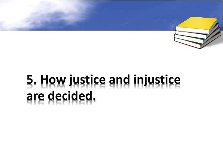 5. How justice and injustice are decided.