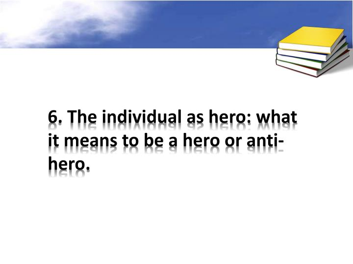 6. The individual as hero: what it means to be a hero or anti-hero.