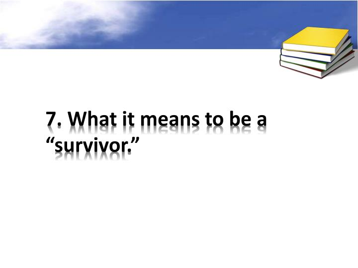"7. What it means to be a ""survivor."""