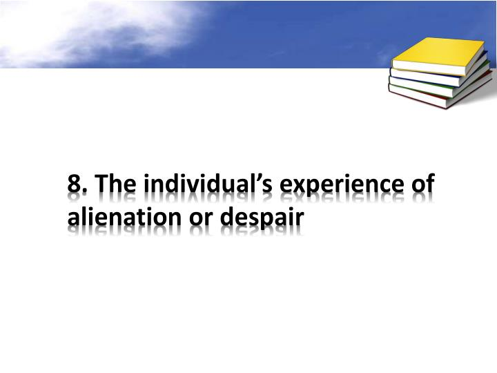 8. The individual's experience of alienation or despair