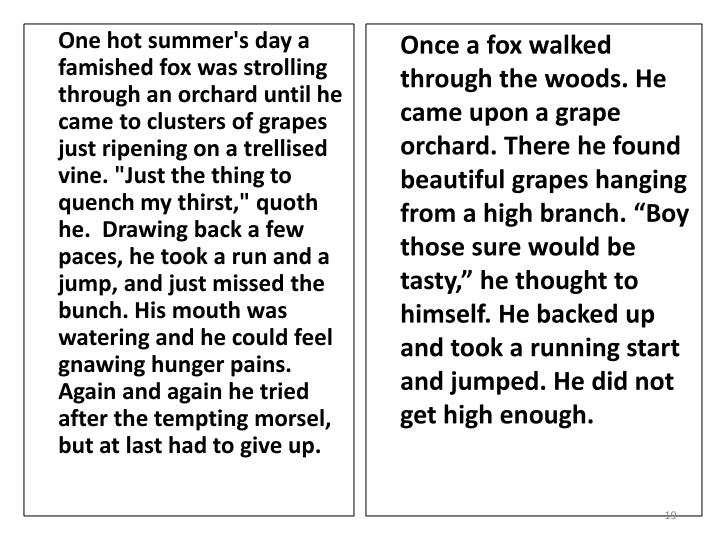 "One hot summer's day a famished fox was strolling through an orchard until he came to clusters of grapes just ripening on a trellised vine. ""Just the thing to quench my thirst,"""