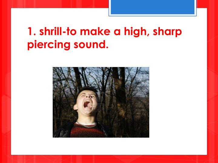 1. shrill-to make a high, sharp piercing sound.