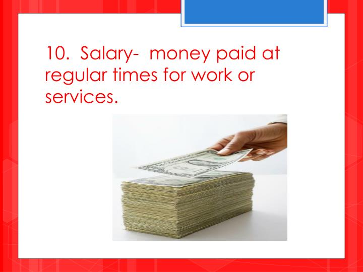 10.  Salary-  money paid at regular times for work or services.