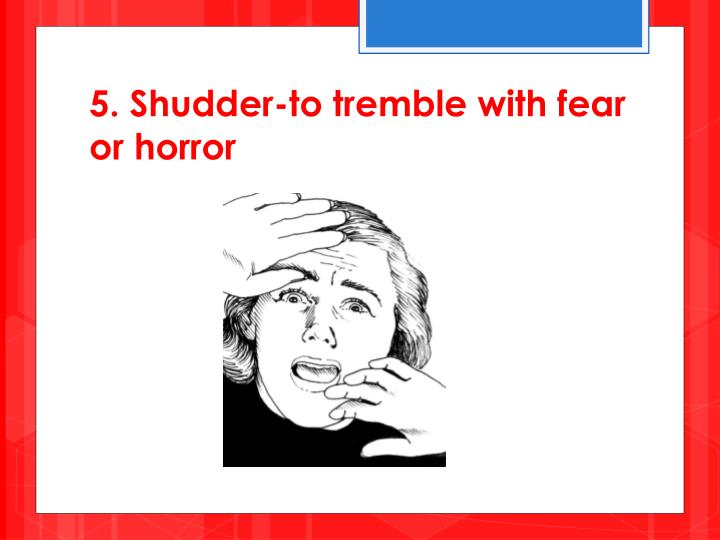 5. Shudder-to tremble with fear or horror