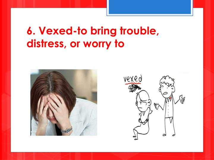 6. Vexed-to bring trouble, distress, or worry to