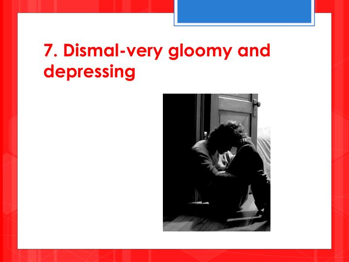 7. Dismal-very gloomy and depressing