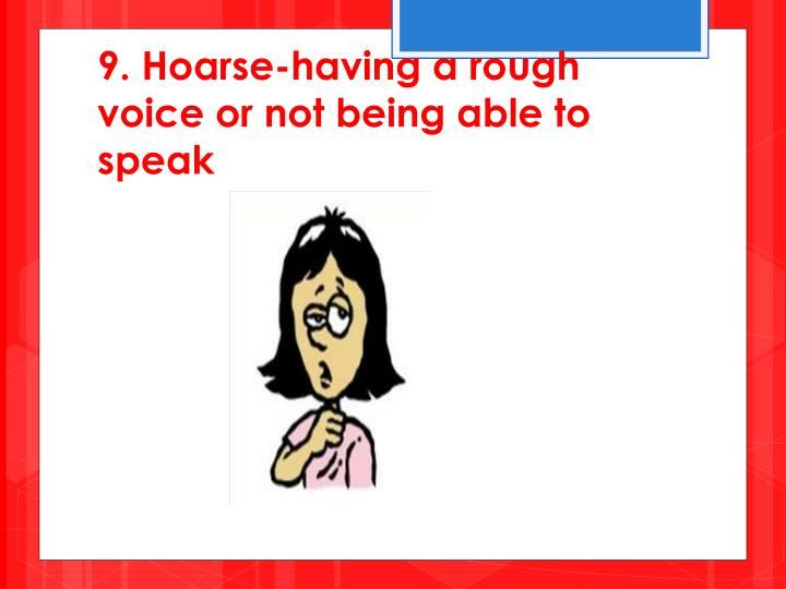 9. Hoarse-having a rough voice or not being able to speak