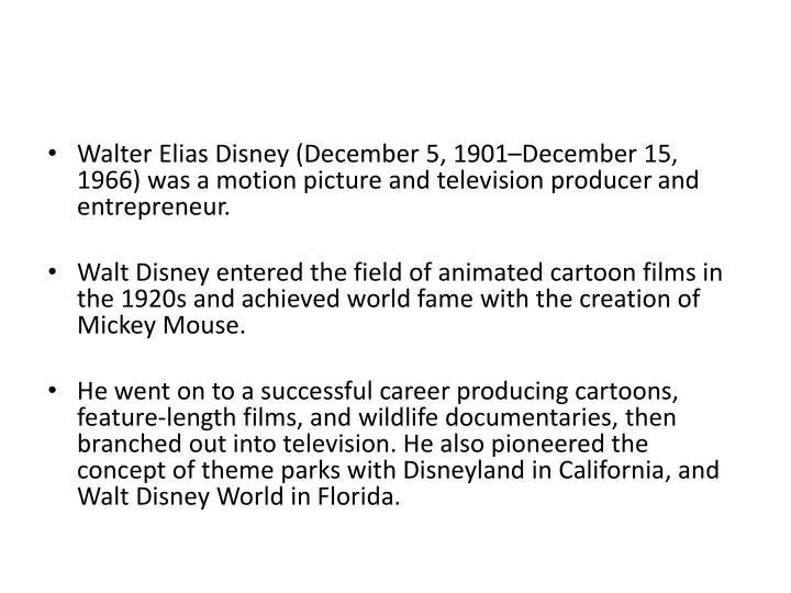 Walter Elias Disney (December 5, 1901–December 15, 1966) was a motion picture and television produ...